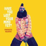 Have you lost your mind yet ? de Fantastic Negrito